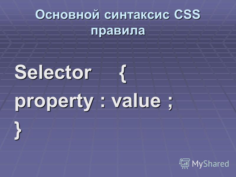 Основной синтаксис CSS правила Selector { property : value ; }