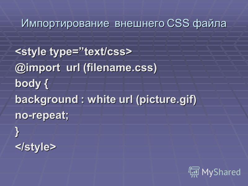 Импортирование внешнего CSS файла @import url (filename.css) body { background : white url (picture.gif) no-repeat;}