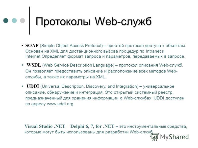 SOAP (Simple Object Access Protocol) – простой протокол доступа к объектам. Основан на XML для дистанционного вызова процедур по Intranet и Internet.Определяет формат запроса и параметров, передаваемых в запросе. WSDL (Web Service Description Languag