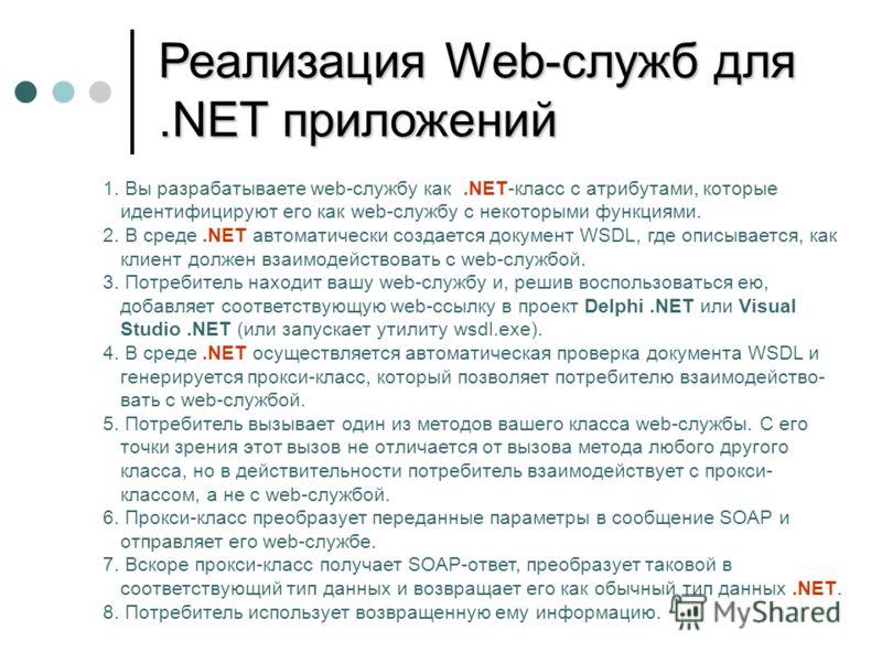 Реализация Web-служб для.NET приложений 1. Вы разрабатываете web-службу как.NET-класс с атрибутами, которые идентифицируют его как web-службу с некоторыми функциями. 2. В среде.NET автоматически создается документ WSDL, где описывается, как клиент до