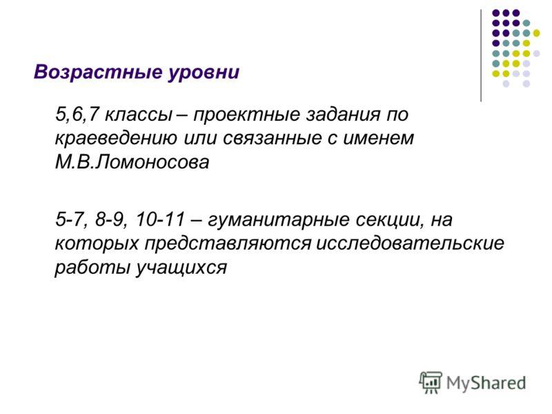 Возрастные уровни 5,6,7 классы – проектные задания по краеведению или связанные с именем М.В.Ломоносова 5-7, 8-9, 10-11 – гуманитарные секции, на которых представляются исследовательские работы учащихся