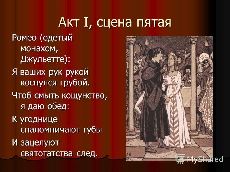 Акт I, сцена пятая Ромео (одетый монахом, Джульетте): Я ваших рук рукой коснулся грубой. Чтоб смыть кощунство, я даю обед: К угоднице спаломничают губы И зацелуют святотатства след.