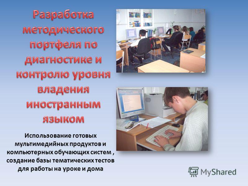 Использование готовых мультимедийных продуктов и компьютерных обучающих систем, создание базы тематических тестов для работы на уроке и дома