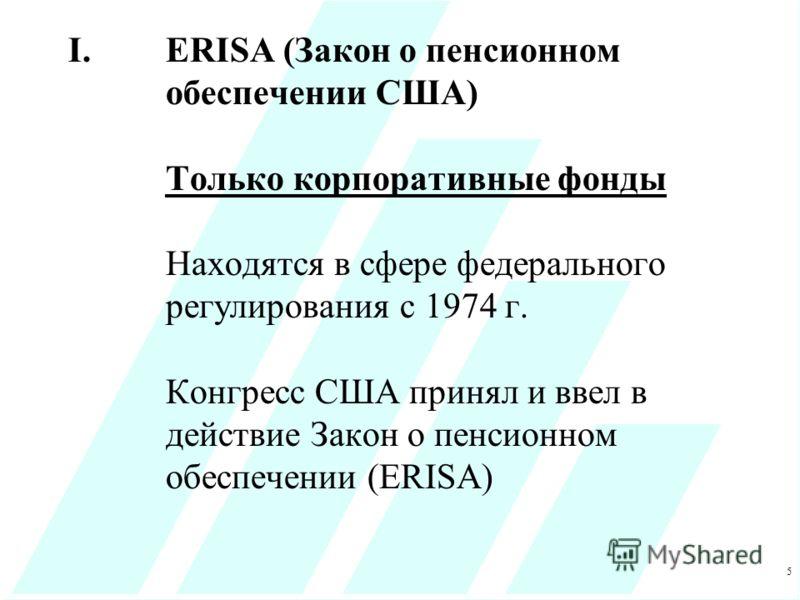 5 I.ERISA (Закон о пенсионном обеспечении США) Только корпоративные фонды Находятся в сфере федерального регулирования с 1974 г. Конгресс США принял и ввел в действие Закон о пенсионном обеспечении (ERISA)