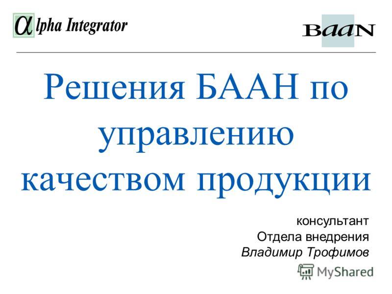 Решения БААН по управлению качеством продукции консультант Отдела внедрения Владимир Трофимов