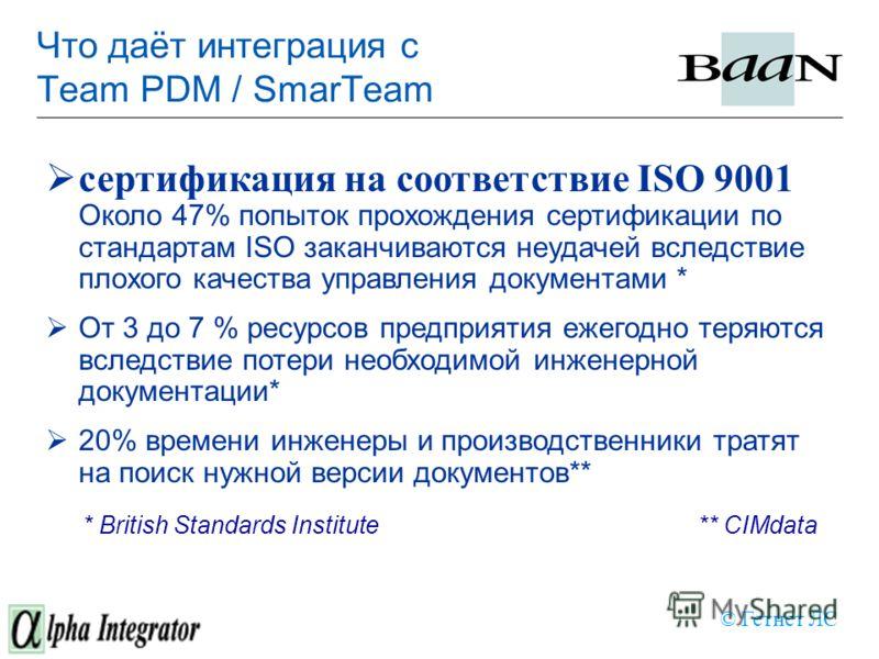 Что даёт интеграция с Team PDM / SmarTeam сертификация на соответствие ISO 9001 Около 47% попыток прохождения сертификации по стандартам ISO заканчиваются неудачей вследствие плохого качества управления документами * От 3 до 7 % ресурсов предприятия