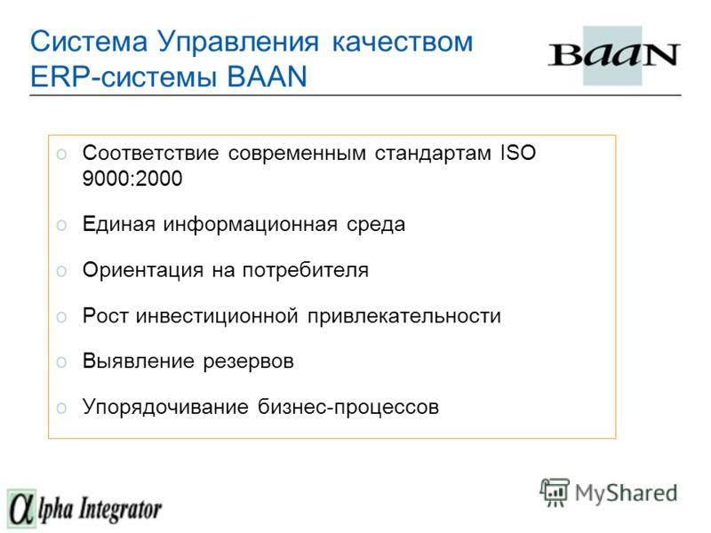 Система Управления качеством ERP-системы BAAN oСоответствие современным стандартам ISO 9000:2000 oЕдиная информационная среда oОриентация на потребителя oРост инвестиционной привлекательности oВыявление резервов oУпорядочивание бизнес-процессов