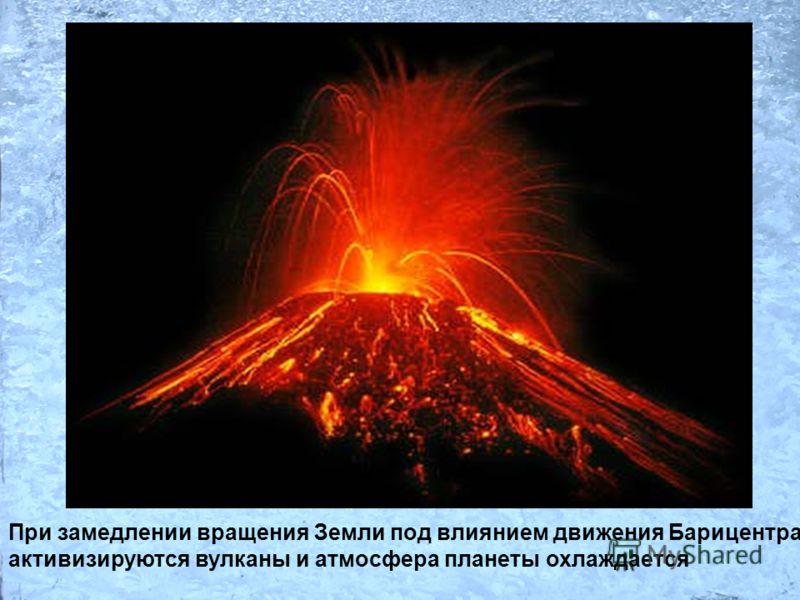 При замедлении вращения Земли под влиянием движения Барицентра активизируются вулканы и атмосфера планеты охлаждается