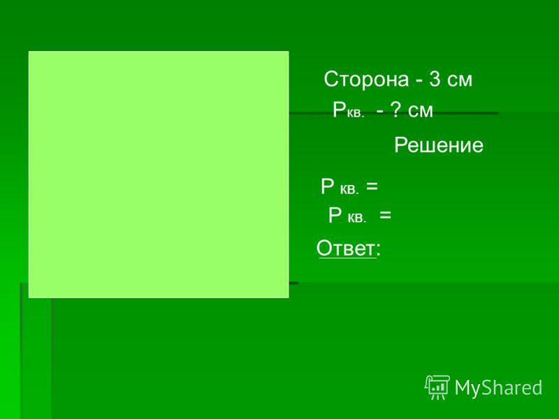 Сторона - 3 см P кв. - ? см Решение P кв. = Ответ: