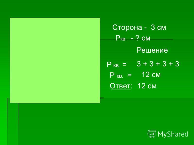 Сторона - 3 см P кв. - ? см Решение P кв. = Ответ: 3 + 3 + 3 + 3 12 см