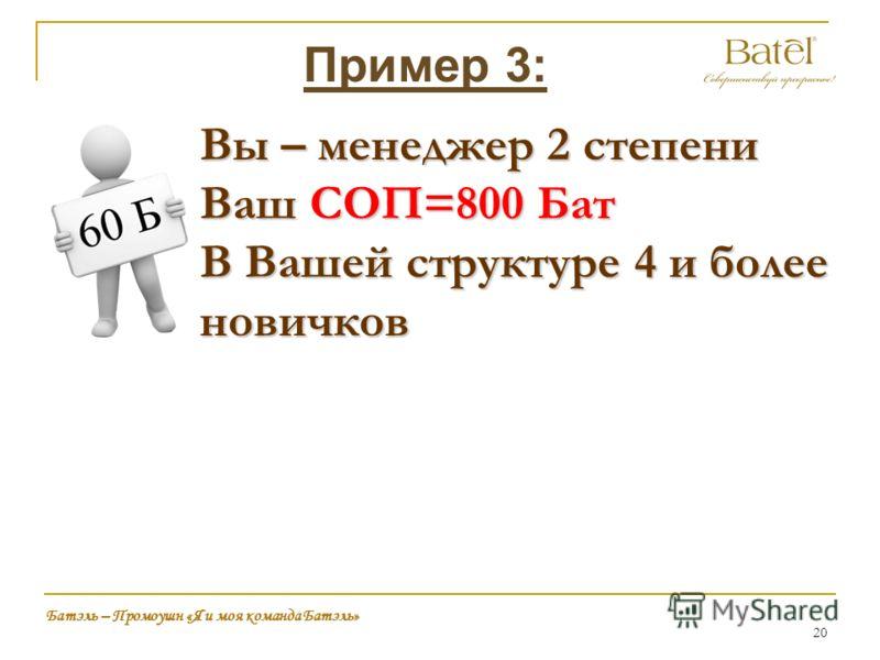 20 Батэль – Промоушн «Я и моя команда Батэль» Пример 3: Вы – менеджер 2 степени Ваш СОП=800 Бат В Вашей структуре 4 и более новичков