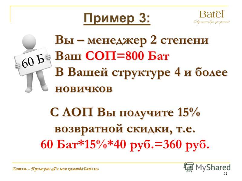 21 Батэль – Промоушн «Я и моя команда Батэль» Пример 3: Вы – менеджер 2 степени Ваш СОП=800 Бат В Вашей структуре 4 и более новичков С ЛОП Вы получите 15% возвратной скидки, т.е. 60 Бат*15%*40 руб.=360 руб.