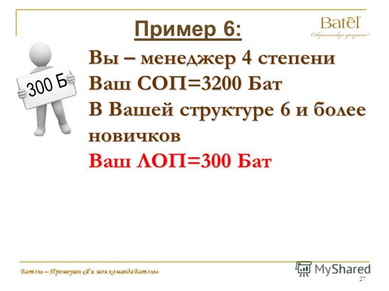 27 Батэль – Промоушн «Я и моя команда Батэль» Вы – менеджер 4 степени Ваш СОП=3200 Бат В Вашей структуре 6 и более новичков Ваш ЛОП=300 Бат Пример 6:
