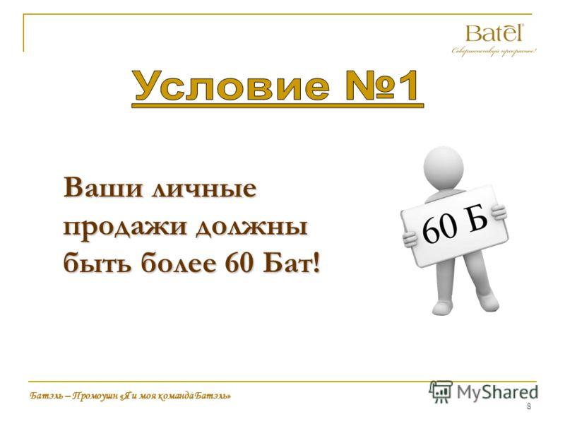 8 Ваши личные продажи должны быть более 60 Бат! Батэль – Промоушн «Я и моя команда Батэль»