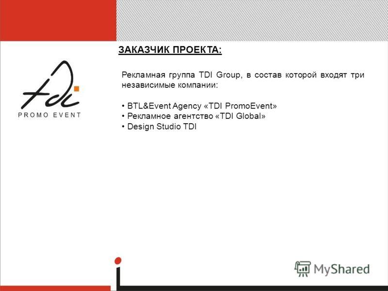 ЗАКАЗЧИК ПРОЕКТА: Рекламная группа TDI Group, в состав которой входят три независимые компании: BTL&Event Agency «TDI PromoEvent» Рекламное агентство «TDI Global» Design Studio TDI