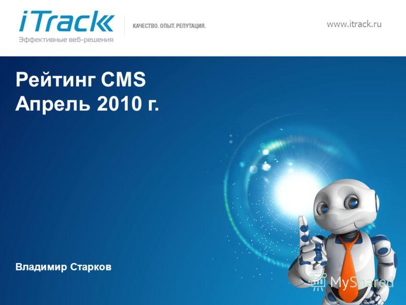 1 www.itrack.ru Рейтинг CMS Апрель 2010 г. Владимир Старков