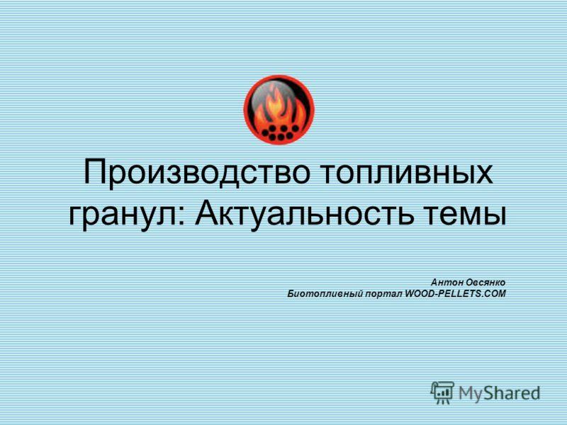 Производство топливных гранул: Актуальность темы Антон Овсянко Биотопливный портал WOOD-PELLETS.COM