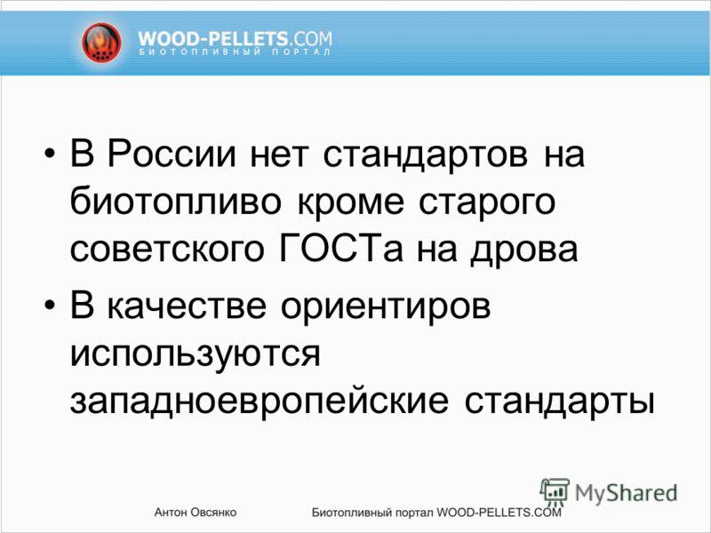 В России нет стандартов на биотопливо кроме старого советского ГОСТа на дрова В качестве ориентиров используются западноевропейские стандарты