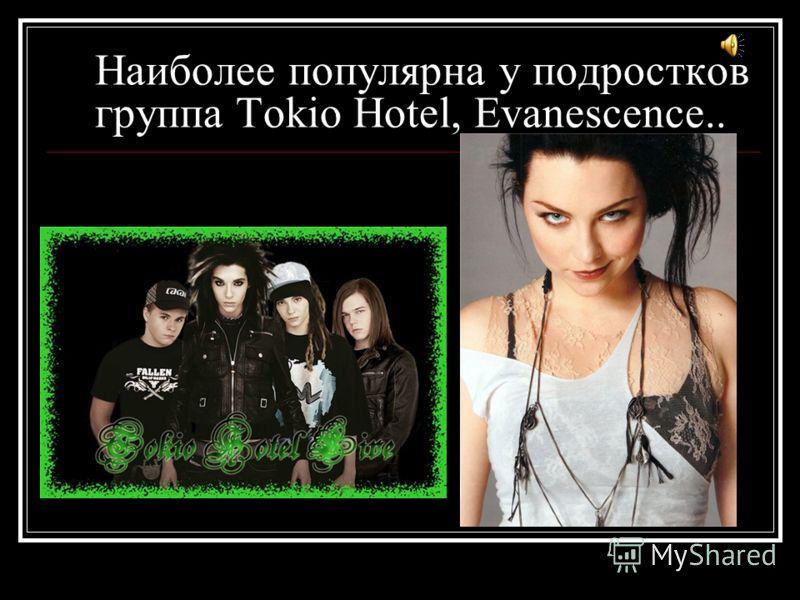 Наиболее популярна у подростков группа Tokio Hotel, Evanescence..