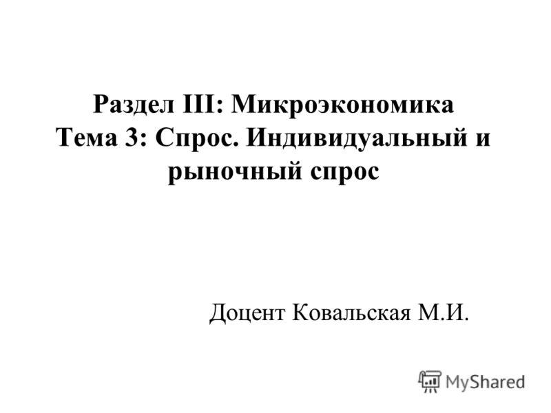 Раздел III: Микроэкономика Тема 3: Спрос. Индивидуальный и рыночный спрос Доцент Ковальская М.И.