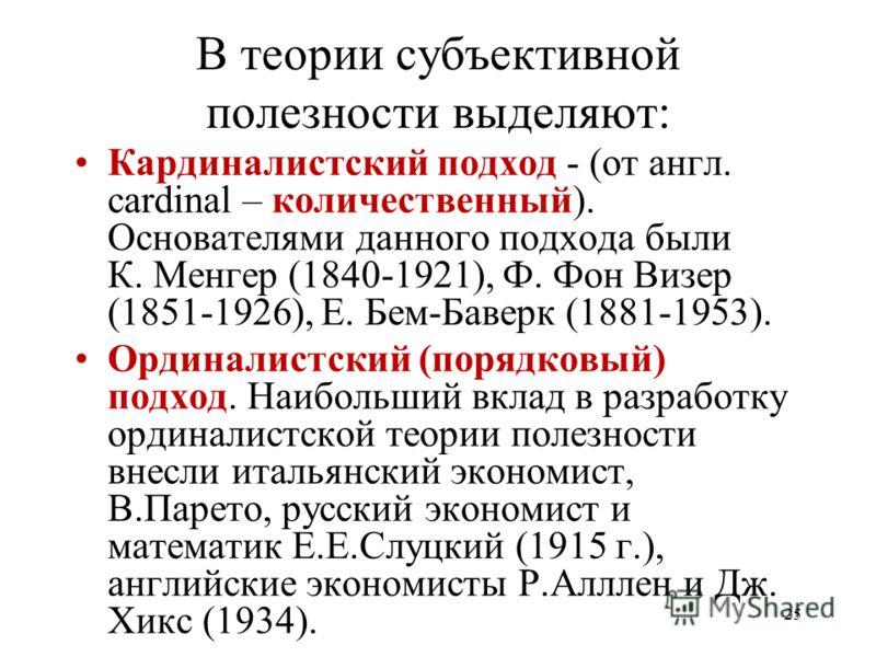 25 В теории субъективной полезности выделяют: Кардиналистский подход - (от англ. cardinal – количественный). Основателями данного подхода были К. Менгер (1840-1921), Ф. Фон Визер (1851-1926), Е. Бем-Баверк (1881-1953). Ординалистский (порядковый) под