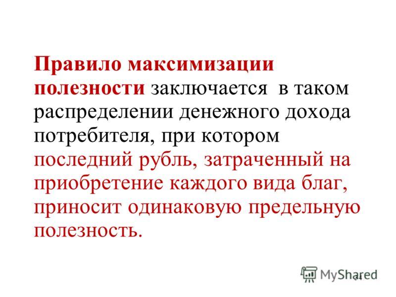 34 Правило максимизации полезности заключается в таком распределении денежного дохода потребителя, при котором последний рубль, затраченный на приобретение каждого вида благ, приносит одинаковую предельную полезность.