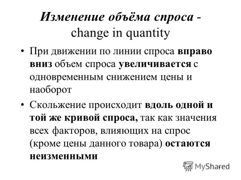 7 Изменение объёма спроса - change in quantity При движении по линии спроса вправо вниз объем спроса увеличивается с одновременным снижением цены и наоборот Скольжение происходит вдоль одной и той же кривой спроса, так как значения всех факторов, вли