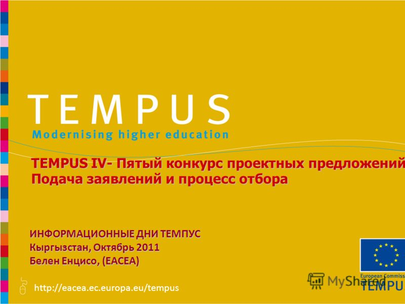http://eacea.ec.europa.eu/tempus TEMPUS IV- Пятый конкурс проектных предложений Подача заявлений и процесс отбора ИНФОРМАЦИОННЫЕ ДНИ ТЕМПУС Кыргызстан, Октябрь 2011 Белен Енцисо, (EACEA)