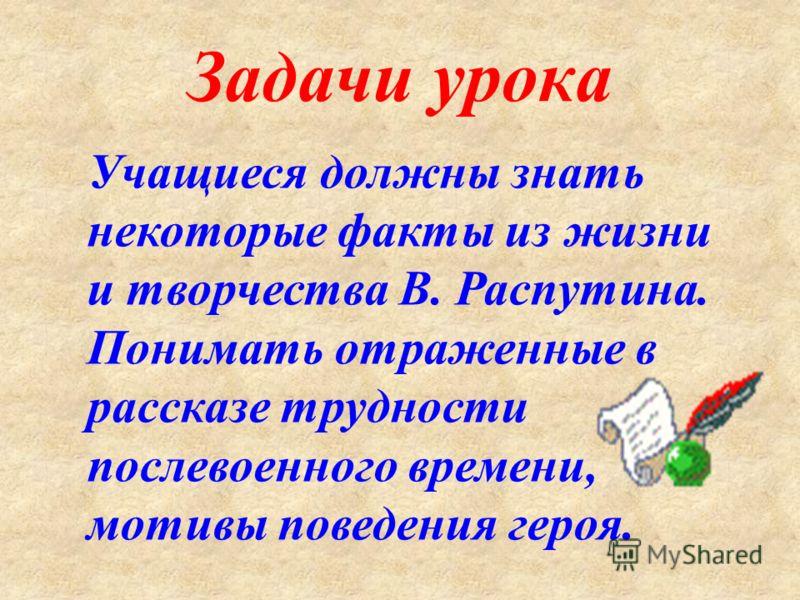Задачи урока Учащиеся должны знать некоторые факты из жизни и творчества В. Распутина. Понимать отраженные в рассказе трудности послевоенного времени, мотивы поведения героя.