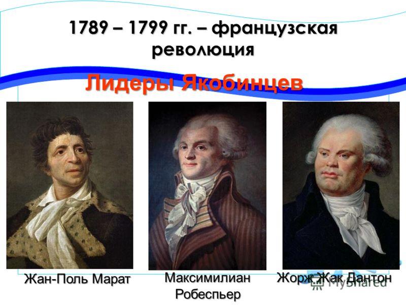 1789 – 1799 гг. – французская революция Лидеры Якобинцев Жорж Жак Дантон МаксимилианРобеспьер Жан-Поль Марат