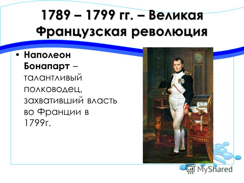 1789 – 1799 гг. – Великая Французская революция Наполеон Бонапарт – талантливый полководец, захвативший власть во Франции в 1799г.