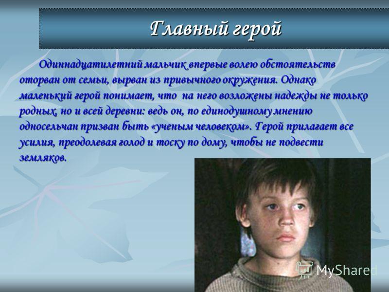 Главный герой Одиннадцатилетний мальчик впервые волею обстоятельств оторван от семьи, вырван из привычного окружения. Однако маленький герой понимает, что на него возложены надежды не только родных, но и всей деревни: ведь он, по единодушному мнению