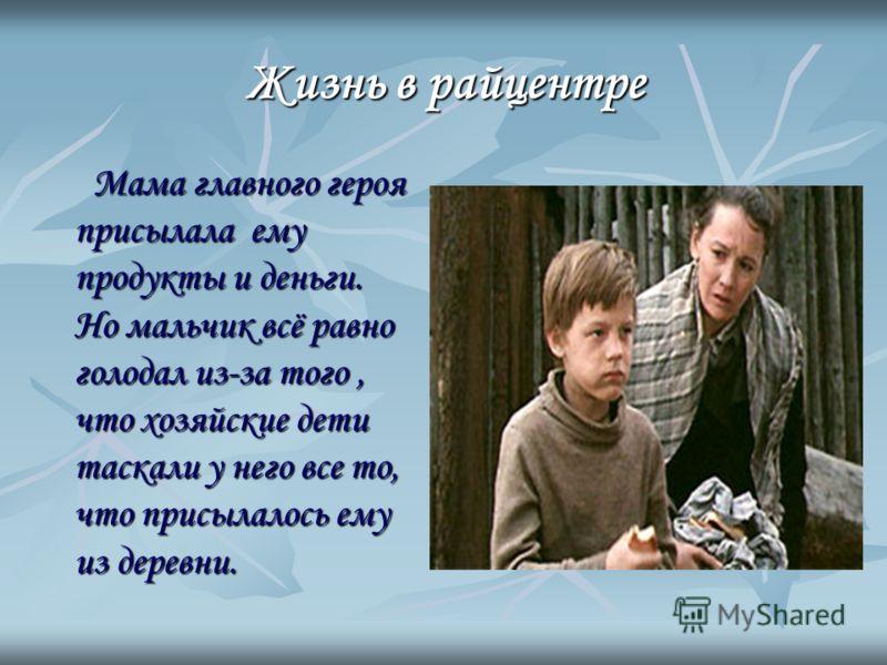 Жизнь врайцентре Жизнь в райцентре Мама главного героя присылала ему продукты и деньги. Но мальчик всё равно голодал из-за того, что хозяйские дети таскали у него все то, что присылалось ему из деревни.