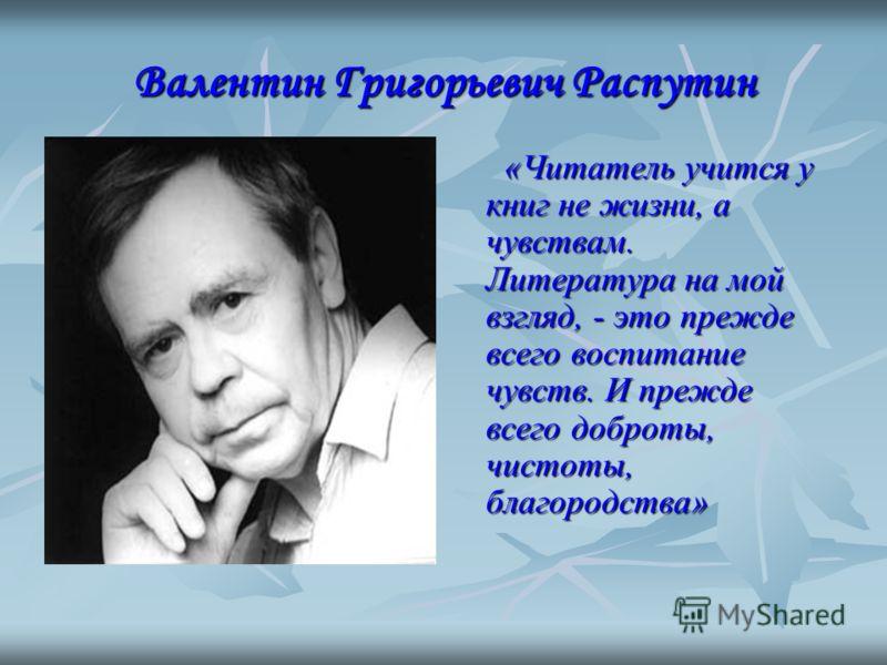 Валентин Григорьевич Распутин «Читатель учится у книг не жизни, а чувствам. Литература на мой взгляд, - это прежде всего воспитание чувств. И прежде всего доброты, чистоты, благородства»