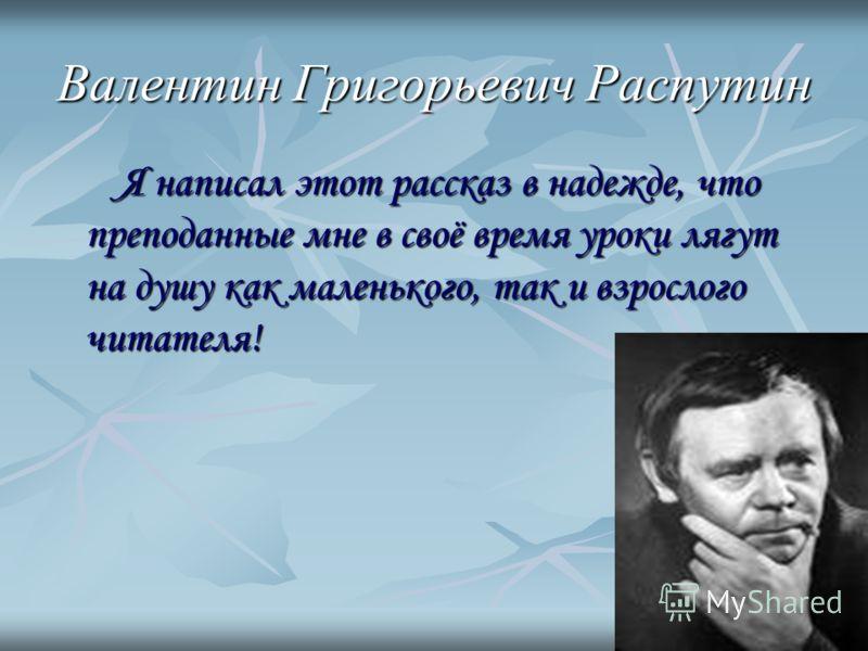 Валентин Григорьевич Распутин Я написал этот рассказ в надежде, что преподанные мне в своё время уроки лягут на душу как маленького, так и взрослого читателя!