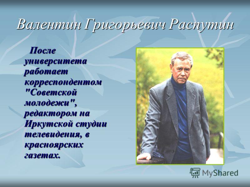 Валентин Григорьевич Распутин После университета работает корреспондентом Советской молодежи, редактором на Иркутской студии телевидения, в красноярских газетах.