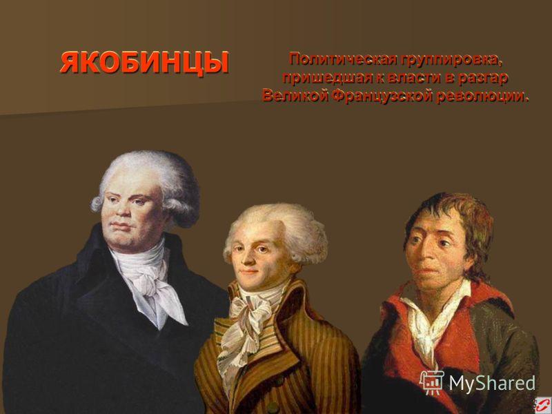 ЯКОБИНЦЫЯКОБИНЦЫ Политическая группировка, пришедшая к власти в разгар Великой Французской революции. Политическая группировка, пришедшая к власти в разгар Великой Французской революции.