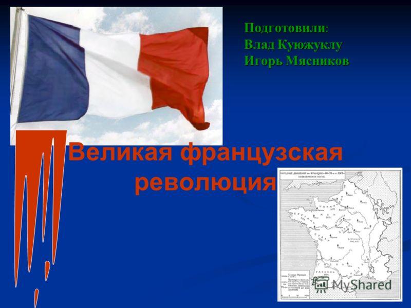 Великая французская революция Подготовили : Влад Куюжуклу Игорь Мясников