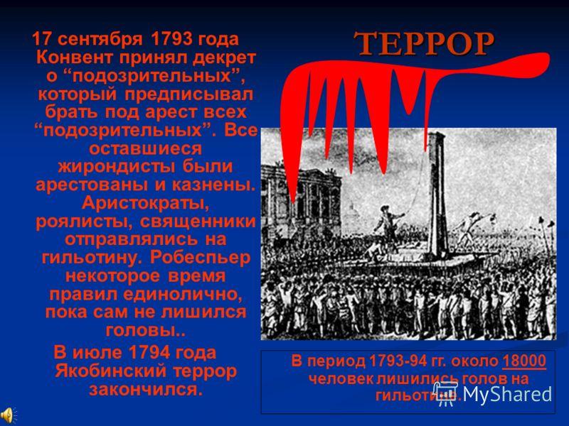 ТЕРРОР 17 сентября 1793 года Конвент принял декрет о подозрительных, который предписывал брать под арест всех подозрительных. Все оставшиеся жирондисты были арестованы и казнены. Аристократы, роялисты, священники отправлялись на гильотину. Робеспьер