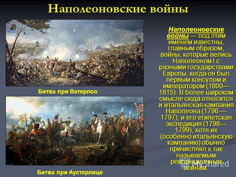 Наполеоновские войны под этим именем известны, главным образом, войны, которые велись Наполеоном I с разными государствами Европы, когда он был первым консулом и императором (1800 1815). В более широком смысле сюда относится и итальянская кампания На