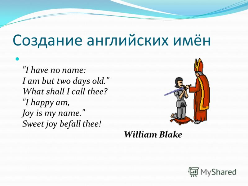 Создание английских имён I have no name: I am but two days old. What shall I call thee? I happy am, Joy is my name. Sweet joy befall thee! William Blake