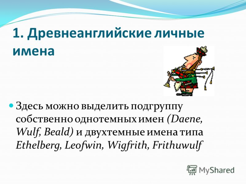 1. Древнеанглийские личные имена Здесь можно выделить подгруппу собственно однотемных имен (Daene, Wulf, Beald) и двухтемные имена типа Ethelberg, Leofwin, Wigfrith, Frithuwulf