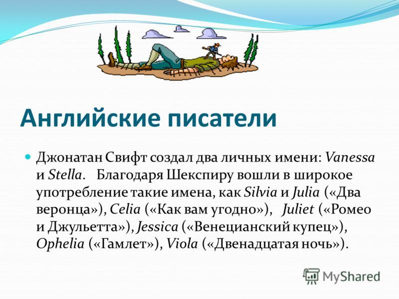 Английские писатели Джонатан Свифт создал два личных имени: Vanessa и Stella. Благодаря Шекспиру вошли в широкое употребление такие имена, как Silvia и Julia («Два веронца»), Celia («Как вам угодно»), Juliet («Ромео и Джульетта»), Jessica («Венецианс