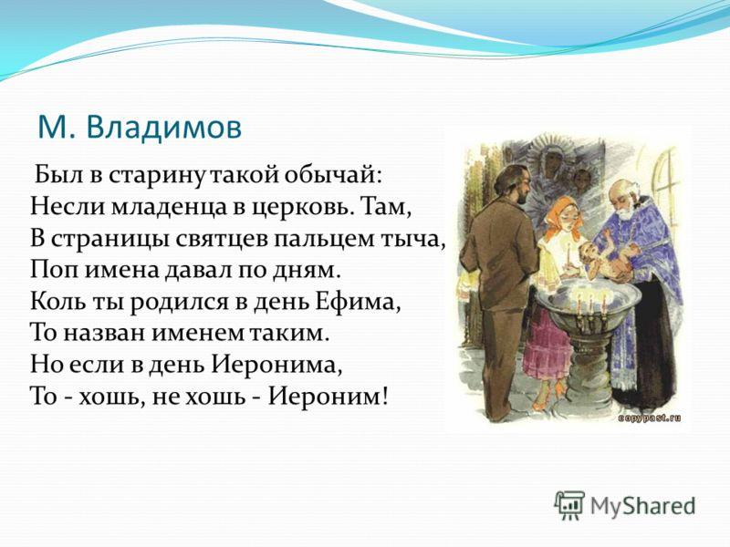 М. Владимов Был в старину такой обычай: Несли младенца в церковь. Там, В страницы святцев пальцем тыча, Поп имена давал по дням. Коль ты родился в день Ефима, То назван именем таким. Но если в день Иеронима, То - хошь, не хошь - Иероним!