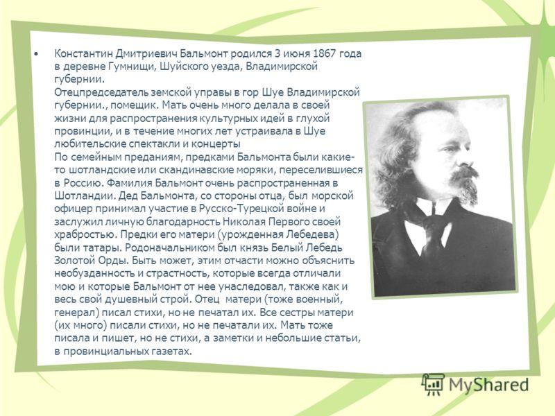 Константин Дмитриевич Бальмонт родился 3 июня 1867 года в деревне Гумнищи, Шуйского уезда, Владимирской губернии. Отецпредседатель земской управы в гор Шуе Владимирской губернии., помещик. Мать очень много делала в своей жизни для распространения кул