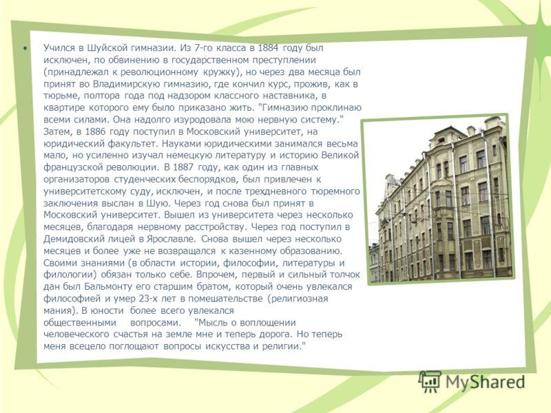 Учился в Шуйской гимназии. Из 7-го класса в 1884 году был исключен, по обвинению в государственном преступлении (принадлежал к революционному кружку), но через два месяца был принят во Владимирскую гимназию, где кончил курс, прожив, как в тюрьме, пол