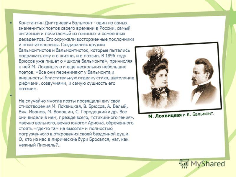 Константин Дмитриевич Бальмонт - один из самых знаменитых поэтов своего времени в России, самый читаемый и почитаемый из гонимых и осмеянных декадентов. Его окружали восторженные поклонники и почитательницы. Создавались кружки бальмонтистов и бальмон