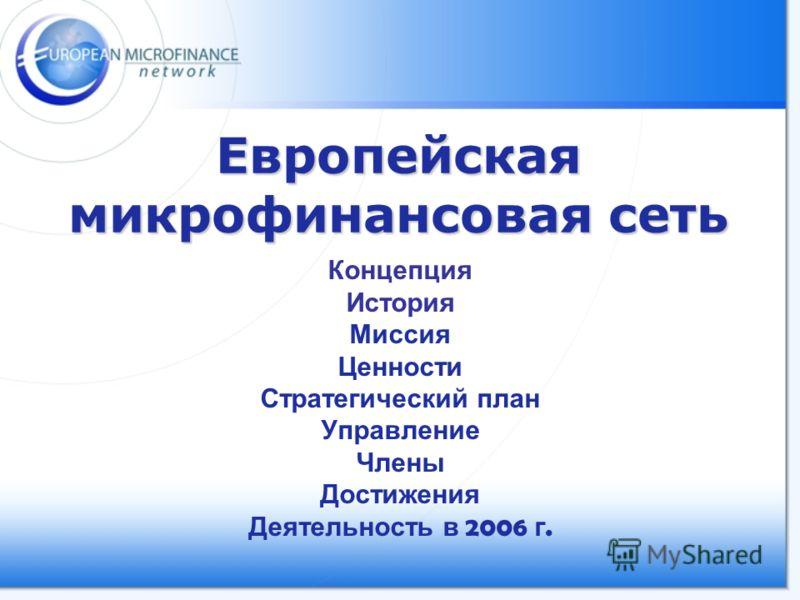 Европейская микрофинансовая сеть Концепция История Миссия Ценности Стратегический план Управление Члены Достижения Деятельность в 2006 г.
