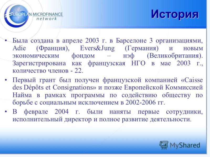 История Была создана в апреле 2003 г. в Барселоне 3 организациями, Adie (Франция), Evers&Jung (Германия) и новым экономическим фондом – нэф (Великобритания). Зарегистрирована как французская НГО в мае 2003 г., количество членов - 22. Первый грант был