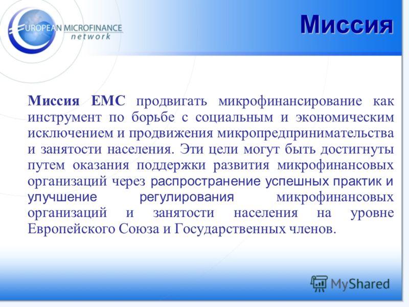 Миссия Миссия ЕМС продвигать микрофинансирование как инструмент по борьбе с социальным и экономическим исключением и продвижения микропредпринимательства и занятости населения. Эти цели могут быть достигнуты путем оказания поддержки развития микрофин